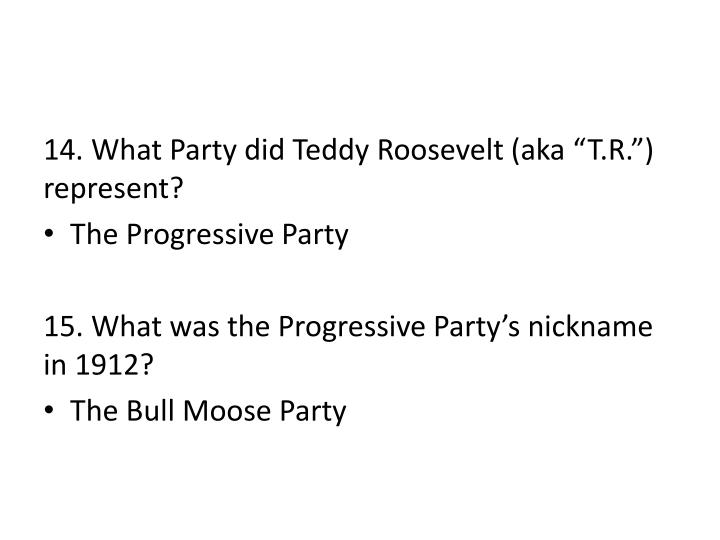 "14. What Party did Teddy Roosevelt (aka ""T.R."") represent?"