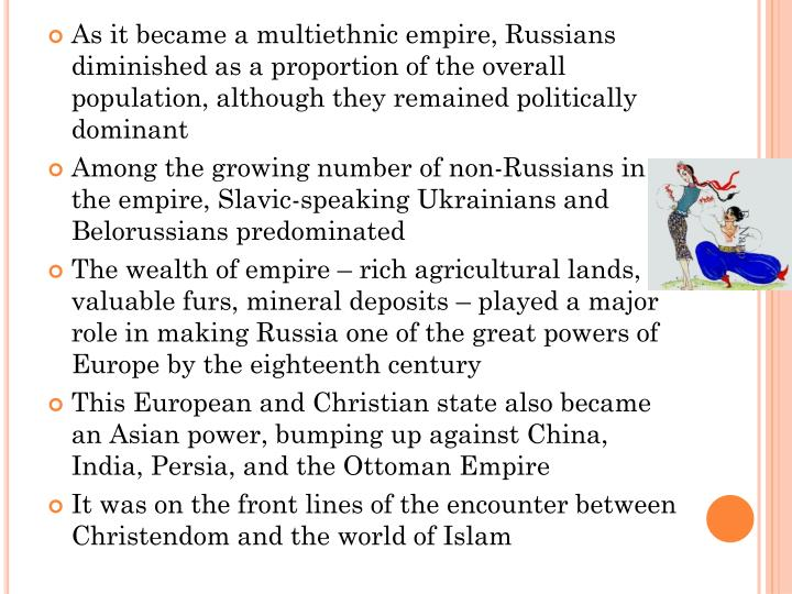 As it became a multiethnic empire, Russians diminished as a proportion of the overall population, although they remained politically dominant