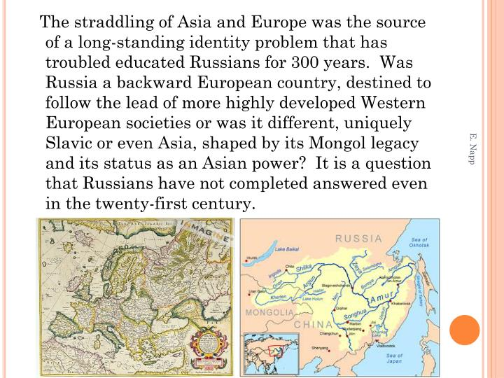 The straddling of Asia and Europe was the source of a long-standing identity problem that has troubled educated Russians for 300 years.  Was Russia a backward European country, destined to follow the lead of more highly developed Western European societies or was it different, uniquely Slavic or even Asia, shaped by its Mongol legacy and its status as an Asian power?  It is a question that Russians have not completed answered even in the twenty-first century.