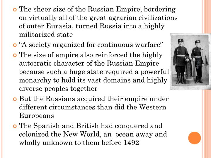 The sheer size of the Russian Empire, bordering on virtually all of the great agrarian civilizations of outer Eurasia, turned Russia into a highly militarized state