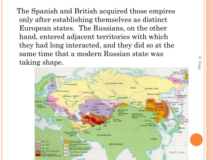 The Spanish and British acquired those empires only after establishing themselves as distinct European states.  The Russians, on the other hand, entered adjacent territories with which they had long interacted, and they did so at the same time that a modern Russian state was taking shape.