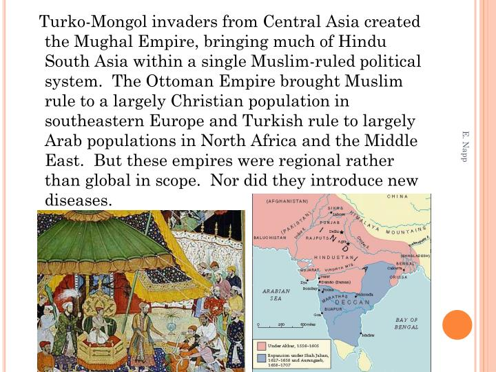 Turko-Mongol invaders from Central Asia created the Mughal Empire, bringing much of Hindu South Asia within a single Muslim-ruled political system.  The Ottoman Empire brought Muslim rule to a largely Christian population in southeastern Europe and Turkish rule to largely Arab populations in North Africa and the Middle East.  But these empires were regional rather than global in scope.  Nor did they introduce new diseases.