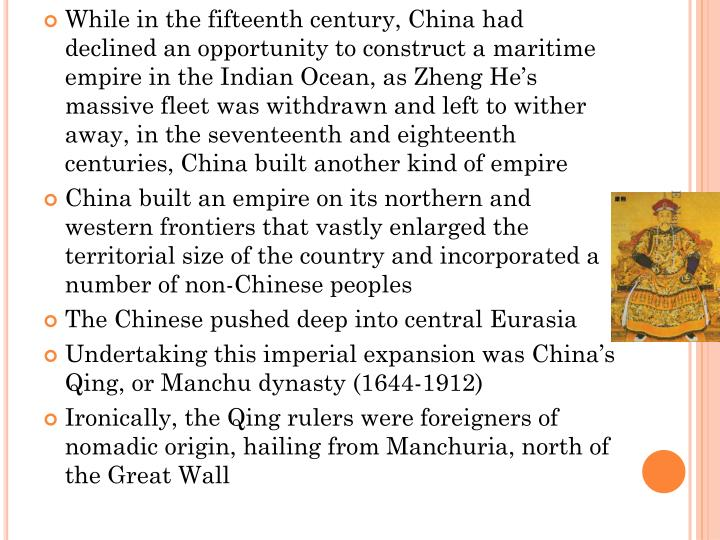 While in the fifteenth century, China had declined an opportunity to construct a maritime empire in the Indian Ocean, as Zheng He's massive fleet was withdrawn and left to wither away, in the seventeenth and eighteenth centuries, China built another kind of empire