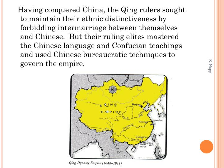 Having conquered China, the Qing rulers sought to maintain their ethnic distinctiveness by forbidding intermarriage between themselves and Chinese.  But their ruling elites mastered the Chinese language and Confucian teachings and used Chinese bureaucratic techniques to govern the empire.