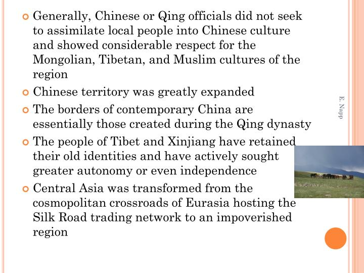 Generally, Chinese or Qing officials did not seek to assimilate local people into Chinese culture and showed considerable respect for the Mongolian, Tibetan, and Muslim cultures of the region
