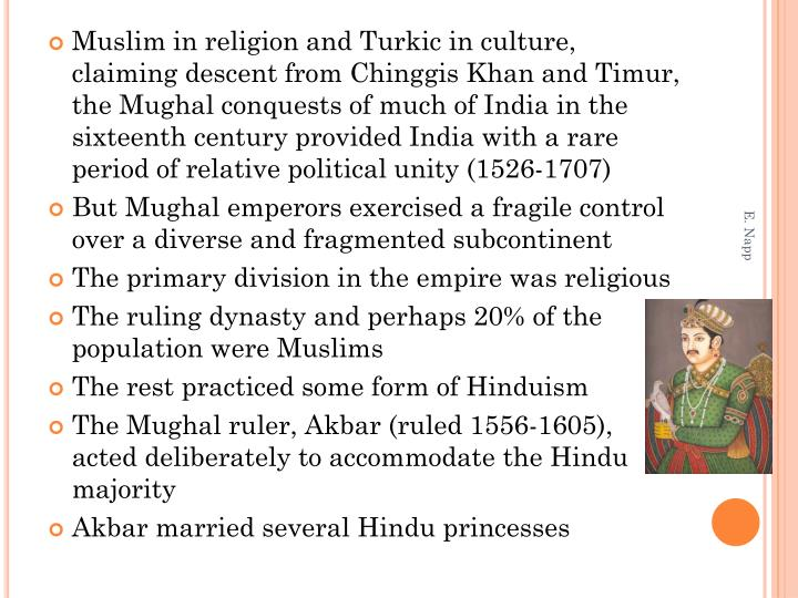 Muslim in religion and Turkic in culture, claiming descent from Chinggis Khan and Timur, the Mughal conquests of much of India in the sixteenth century provided India with a rare period of relative political unity (1526-1707)