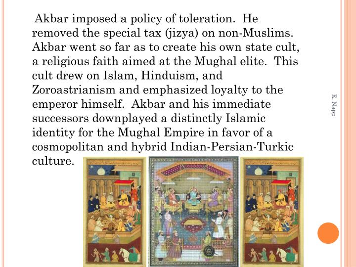 Akbar imposed a policy of toleration.  He removed the special tax (jizya) on non-Muslims.  Akbar went so far as to create his own state cult, a religious faith aimed at the Mughal elite.  This cult drew on Islam, Hinduism, and Zoroastrianism and emphasized loyalty to the emperor himself.  Akbar and his immediate successors downplayed a distinctly Islamic identity for the Mughal Empire in favor of a cosmopolitan and hybrid Indian-Persian-Turkic culture.