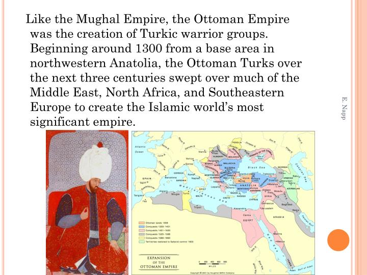 Like the Mughal Empire, the Ottoman Empire was the creation of Turkic warrior groups.  Beginning around 1300 from a base area in northwestern Anatolia, the Ottoman Turks over the next three centuries swept over much of the Middle East, North Africa, and Southeastern Europe to create the Islamic world's most significant empire.