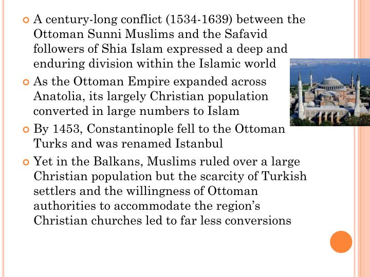 A century-long conflict (1534-1639) between the Ottoman Sunni Muslims and the Safavid followers of Shia Islam expressed a deep and enduring division within the Islamic world
