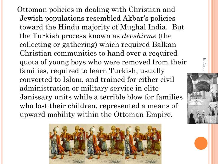 Ottoman policies in dealing with Christian and Jewish populations resembled Akbar's policies toward the Hindu majority of Mughal India.  But the Turkish process known as