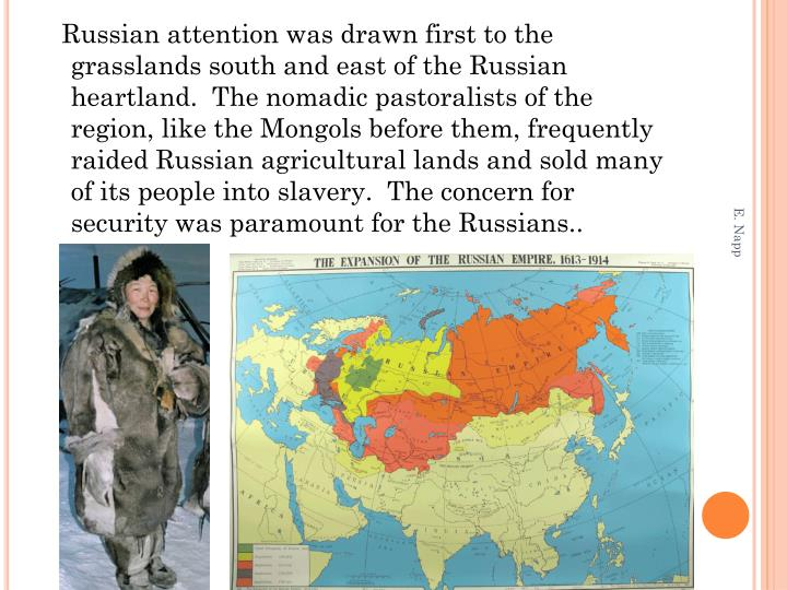 Russian attention was drawn first to the grasslands south and east of the Russian heartland.  The nomadic pastoralists of the region, like the Mongols before them, frequently raided Russian agricultural lands and sold many of its people into slavery.  The concern for security was paramount for the Russians..