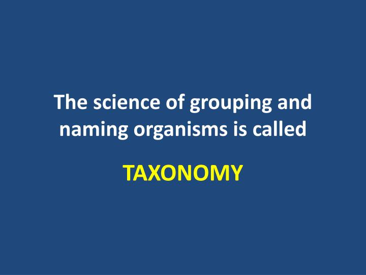 The science of grouping and naming organisms is called