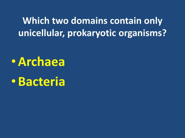 Which two domains contain only unicellular, prokaryotic organisms?