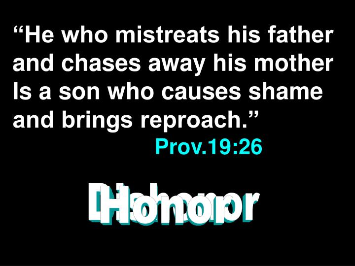 """""""He who mistreats his father and chases away his mother Is a son who causes shame and brings reproach."""""""