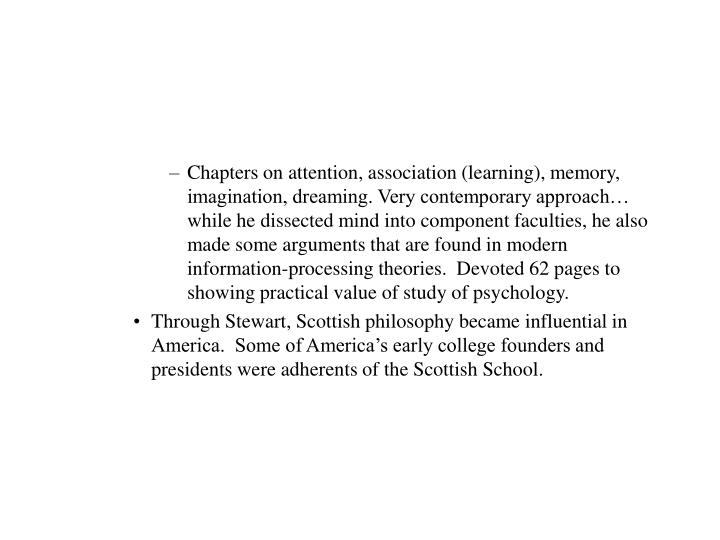 Chapters on attention, association (learning), memory, imagination, dreaming. Very contemporary approach… while he dissected mind into component faculties, he also made some arguments that are found in modern information-processing theories.  Devoted 62 pages to showing practical value of study of psychology.