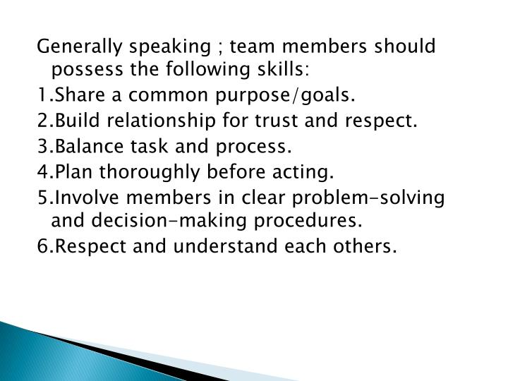 Generally speaking ; team members should possess the following skills: