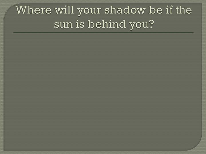 Where will your shadow be if the sun is behind you?