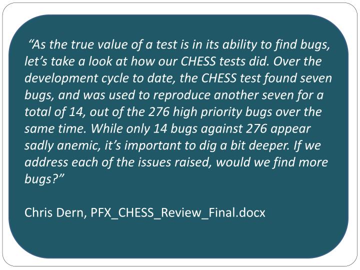 """As the true value of a test is in its ability to find bugs, let's take a look at how our CHESS tests did. Over the development cycle to date, the CHESS test found seven bugs, and was used to reproduce another seven for a total of 14, out of the 276 high priority bugs over the same time. While only 14 bugs against 276 appear sadly anemic, it's important to dig a bit deeper. If we address each of the issues raised, would we find more bugs?"""