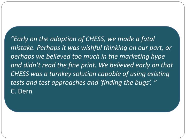 """Early on the adoption of CHESS, we made a fatal mistake. Perhaps it was wishful thinking on our part, or perhaps we believed too much in the marketing hype and didn't read the fine print. We believed early on that CHESS was a turnkey solution capable of using existing tests and test approaches and 'finding the bugs'. """