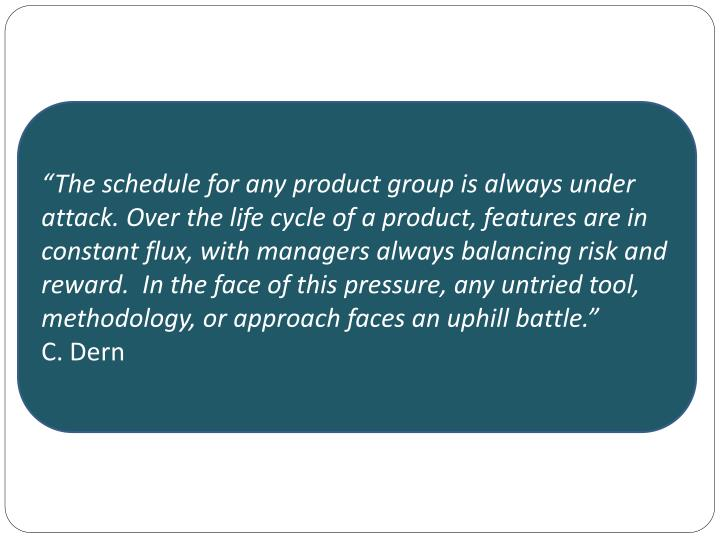 """The schedule for any product group is always under attack. Over the life cycle of a product, features are in constant flux, with managers always balancing risk and reward.  In the face of this pressure, any untried tool, methodology, or approach faces an uphill battle."""