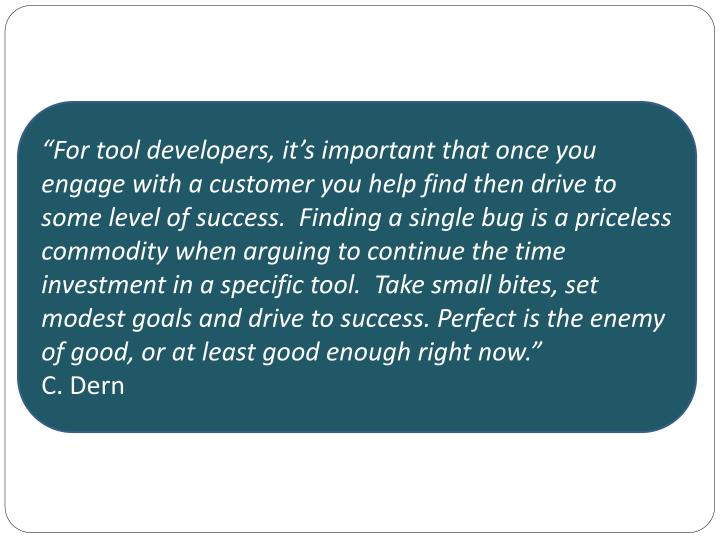 """For tool developers, it's important that once you engage with a customer you help find then drive to some level of success.  Finding a single bug is a priceless commodity when arguing to continue the time investment in a specific tool.  Take small bites, set modest goals and drive to success. Perfect is the enemy of good, or at least good enough right now."""