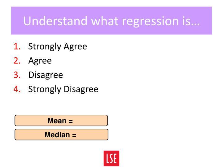 Understand what regression is…