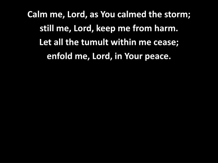 Calm me, Lord, as You calmed the storm;
