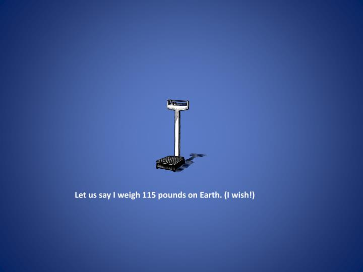 Let us say I weigh 115 pounds on Earth. (I wish!)