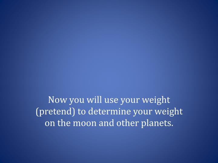 Now you will use your weight (pretend) to determine your weight on the moon and other planets.