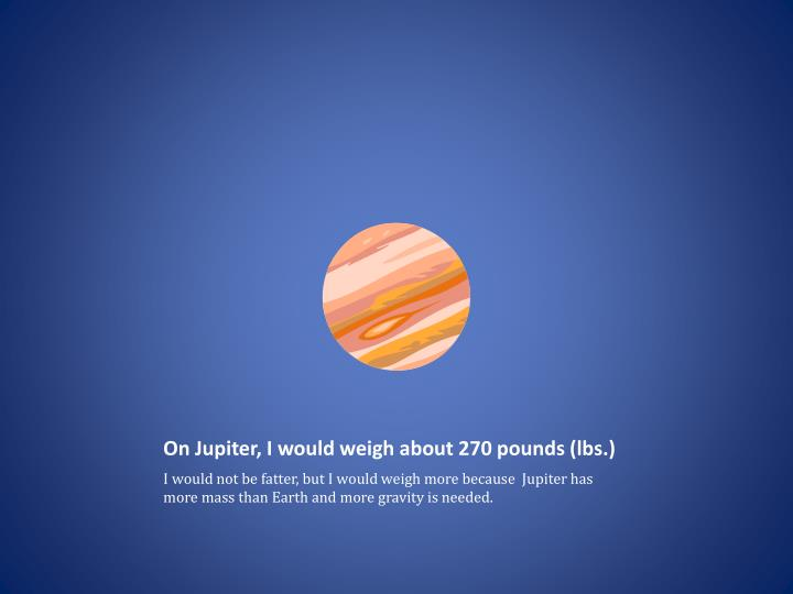 On Jupiter, I would weigh about 270 pounds (lbs.)
