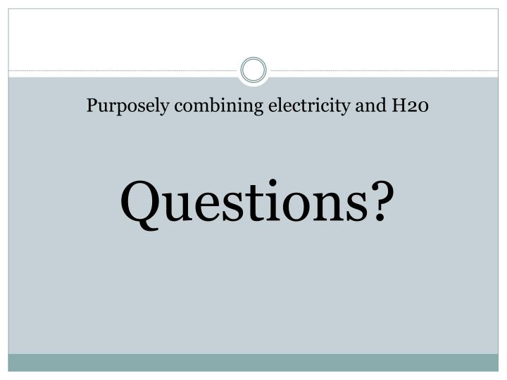 Purposely combining electricity and H20