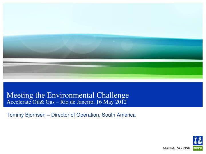 Meeting the environmental challenge accelerate oil gas rio de janeiro 16 may 2012
