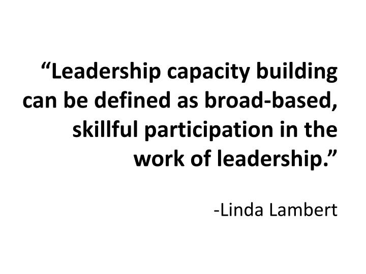 """Leadership capacity building can be defined as broad-based, skillful participation in the work of leadership."""