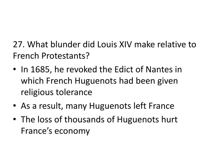 27. What blunder did Louis XIV make relative to French Protestants?