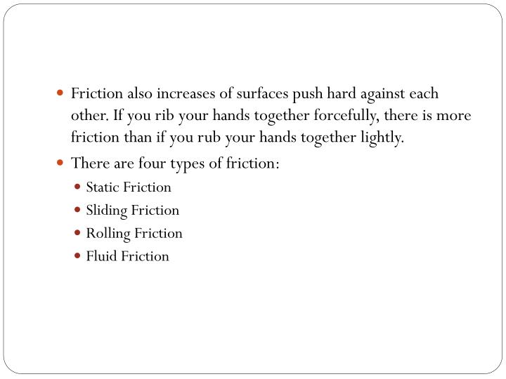 Friction also increases of surfaces push hard against each other. If you rib your hands together forcefully, there is more friction than if you rub your hands together lightly.