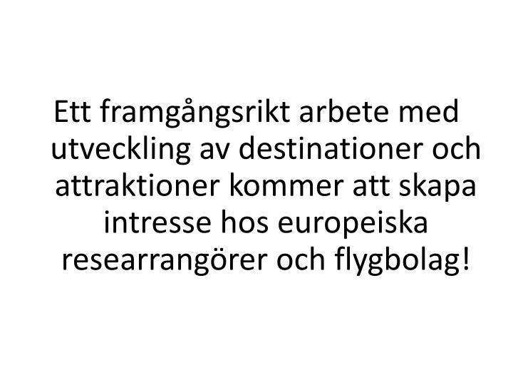 Ett framgångsrikt arbete med utveckling av destinationer och attraktioner kommer att skapa intresse hos europeiska researrangörer och flygbolag!