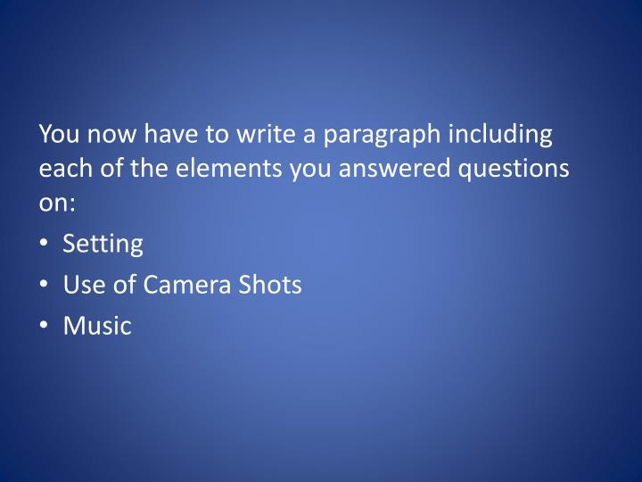 You now have to write a paragraph including each of the elements you answered questions on: