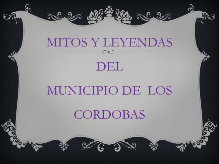 MITOS Y LEYENDAS DEL                     MUNICIPIO DE  LOS CORDOBAS