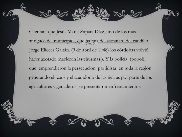 Cuentan  que Jesús María Zapata Díaz, uno de los mas antiguos del municipio , que ha raíz del asesinato del caudillo Jorge Eliecer Gaitán. (9 de abril de 1948) los córdobas volvió hacer azotado (nacieron las chusmas ). Y la policía  (popol), que  emprendieron la persecución  partidista  en toda la región generando el  caos y el abandono de las tierras por parte de los  agricultores y ganaderos ,se presentaron enfrentamientos.