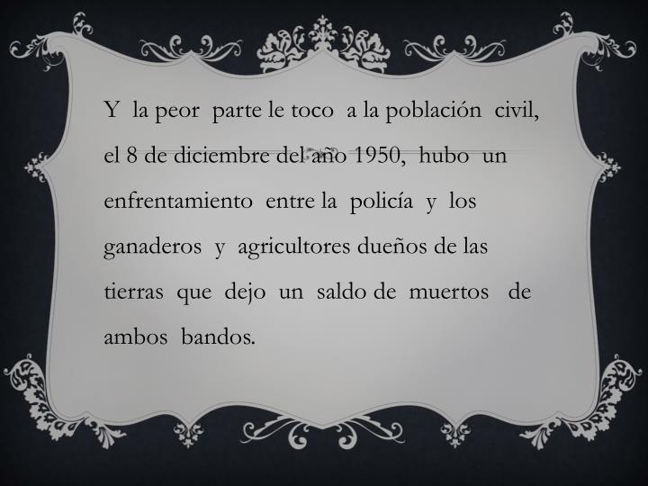 Y  la peor  parte le toco  a la población  civil, el 8 de diciembre del año 1950,  hubo  un enfrentamiento  entre la  policía  y  los ganaderos  y  agricultores dueños de las tierras  que  dejo  un  saldo de  muertos   de  ambos  bandos.