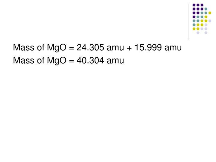 Mass of MgO = 24.305 amu + 15.999 amu
