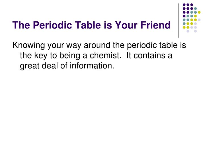 The Periodic Table is Your Friend