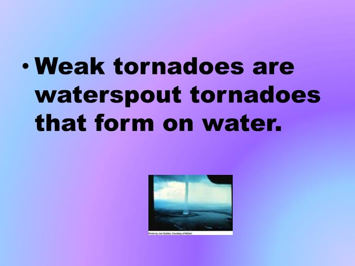 Weak tornadoes are waterspout tornadoes that form on water.