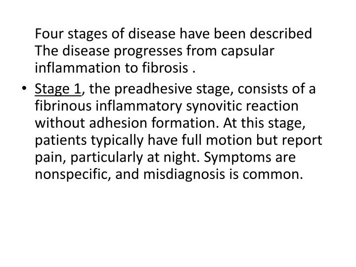 Four stages of disease have been described The disease progresses from capsular inflammation to fibrosis .