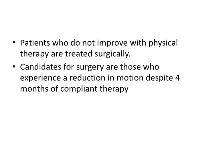 Patients who do not improve with physical therapy are treated surgically.