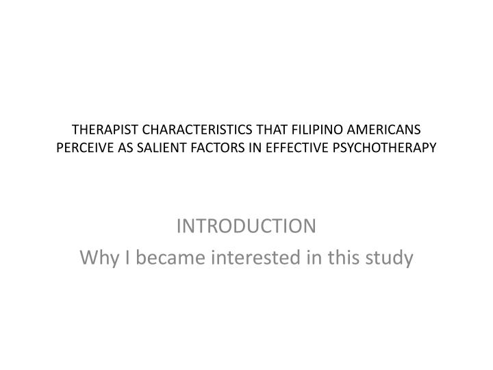 THERAPIST CHARACTERISTICS THAT FILIPINO AMERICANS PERCEIVE AS SALIENT FACTORS IN EFFECTIVE PSYCHOTHE...