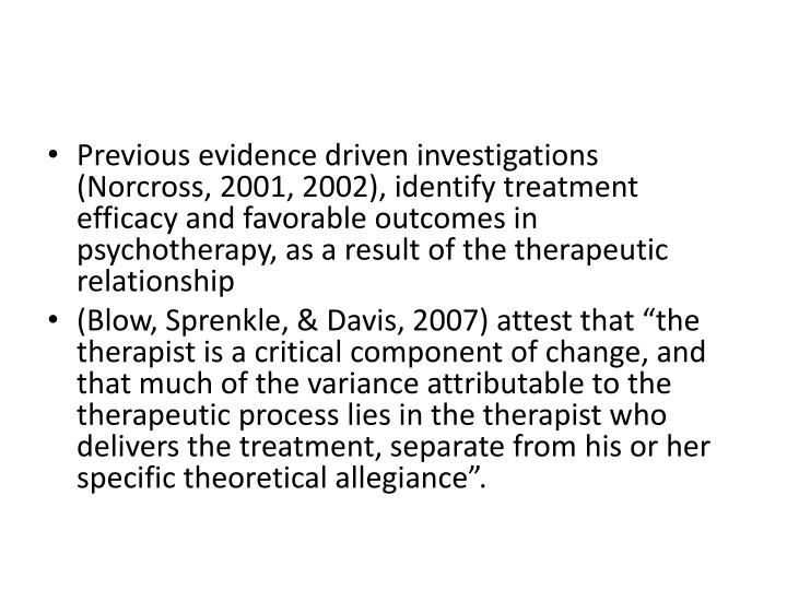 Previous evidence driven investigations (Norcross, 2001, 2002), identify treatment efficacy and favorable outcomes in psychotherapy, as a result of the therapeutic relationship