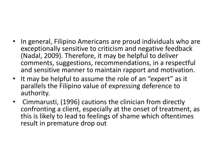 In general, Filipino Americans are proud individuals who are exceptionally sensitive to criticism and negative feedback (