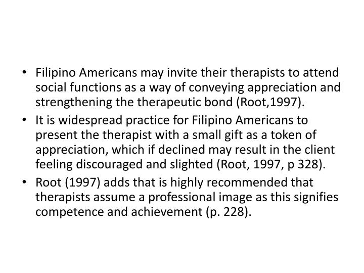 Filipino Americans may invite their therapists to attend social functions as a way of conveying appreciation and strengthening the therapeutic bond (Root,1997).