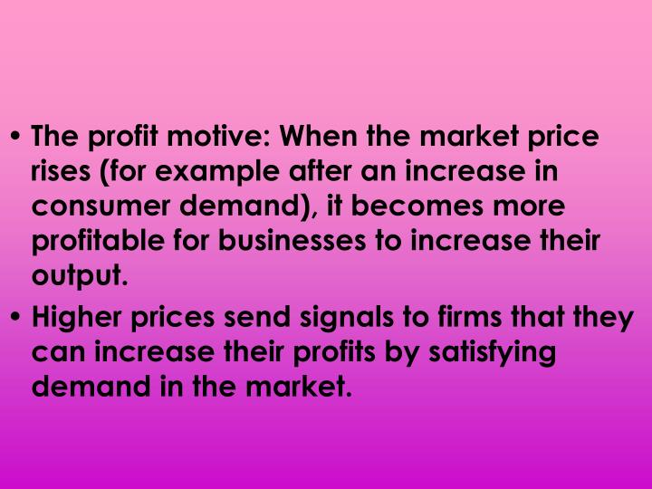The profit motive: When the market price rises (for example after an increase in consumer demand), it becomes more profitable for businesses to increase their output.